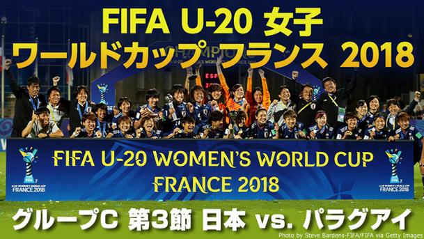 【女子日本代表 世界初三世代ワールドカップ制覇!】 FIFA U-20 女子ワールドカップ フランス 2018 グループC 第3節 日本 vs. パラグアイ