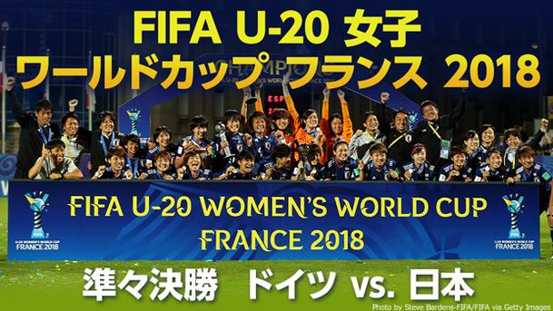 【女子日本代表 世界初三世代ワールドカップ制覇!】 FIFA U-20 女子 ワールドカップ フランス 2018 準々決勝 ドイツ vs. 日本