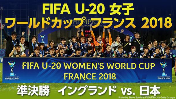 【女子日本代表 世界初三世代ワールドカップ制覇!】 FIFA U-20 女子 ワールドカップ フランス 2018 準決勝 イングランド vs. 日本