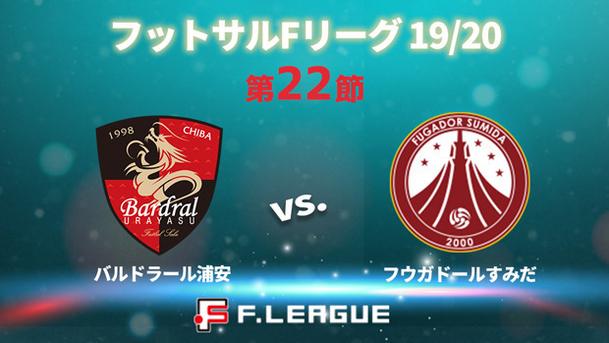 フットサル Fリーグ 19/20 第22節 バルドラール浦安 vs. フウガドールすみだ
