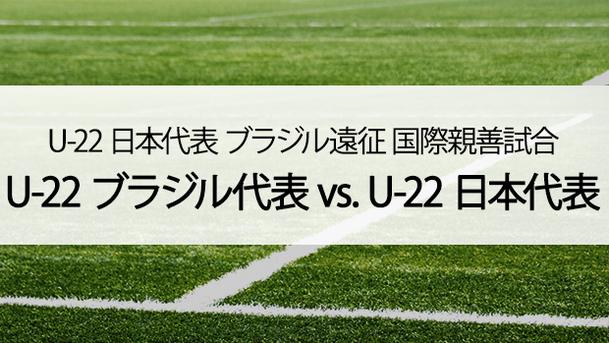 サッカー U-22日本代表 ブラジル遠征 国際親善試合 U-22ブラジル代表 vs. U-22日本代表