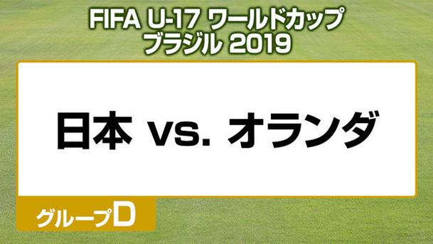 FIFA U-17 ワールドカップ ブラジル 2019 グループD 日本 vs. オランダ