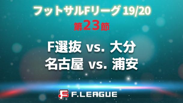 フットサル Fリーグ 19/20 第23節 ■F選抜 vs. 大分 ■名古屋 vs. 浦安