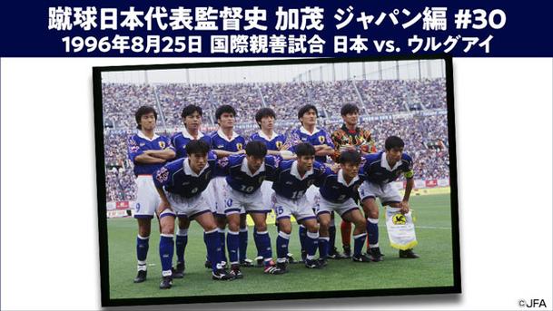 蹴球日本代表監督史 加茂 ジャパン編 #30 1996年8月25日 国際親善試合 日本 vs. ウルグアイ