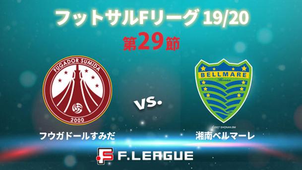 フットサル Fリーグ 19/20 第29節 フウガドールすみだ vs. 湘南ベルマーレ